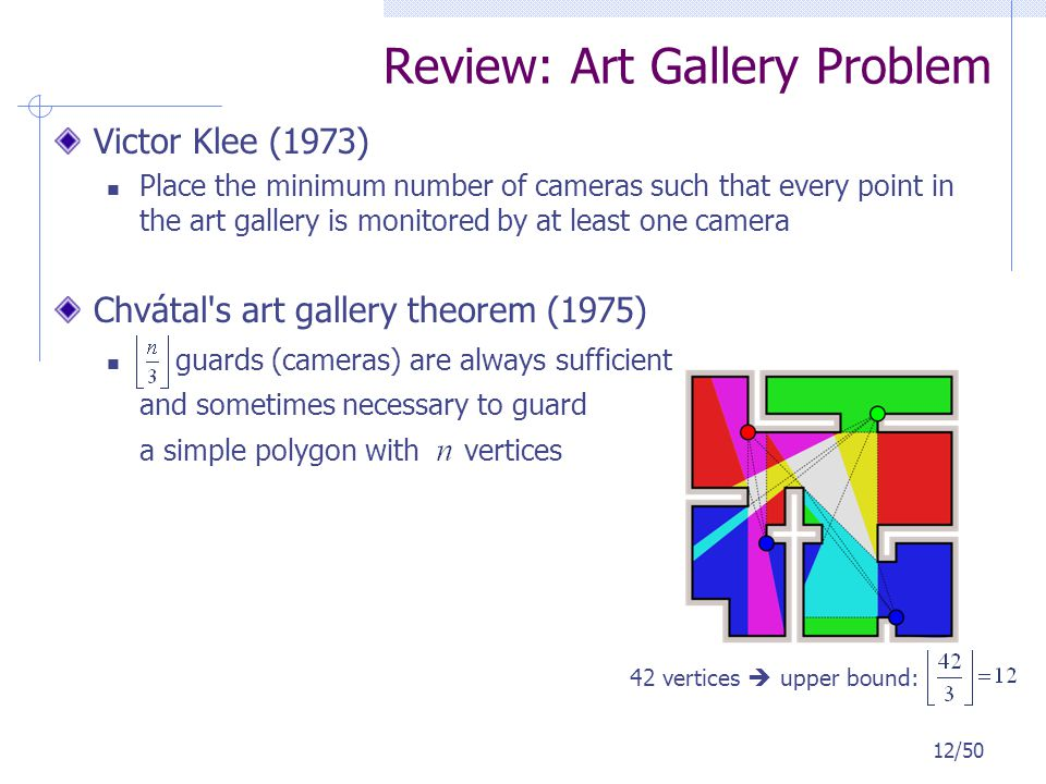 Review: Art Gallery Problem Victor Klee (1973) Place the minimum number of cameras such that every point in the art gallery is monitored by at least o