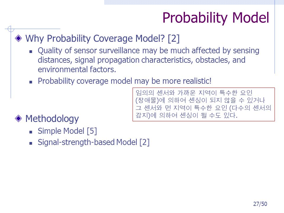 Probability Model Why Probability Coverage Model? [2] Quality of sensor surveillance may be much affected by sensing distances, signal propagation cha