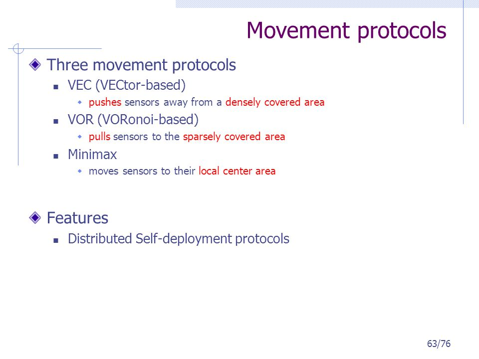 Movement protocols Three movement protocols VEC (VECtor-based) pushes sensors away from a densely covered area VOR (VORonoi-based) pulls sensors to th