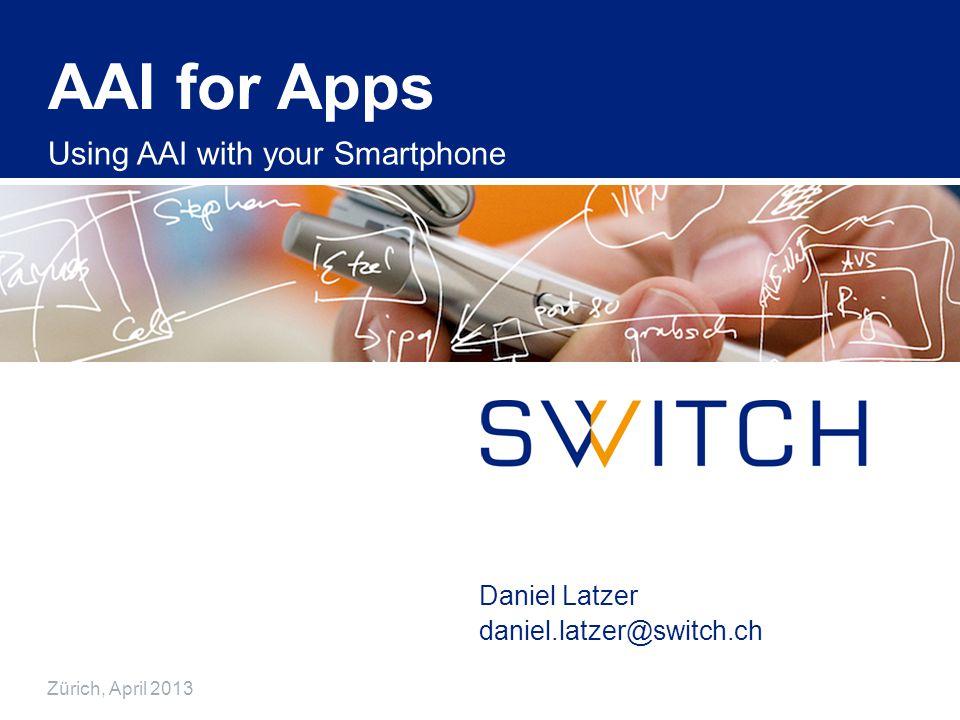 AAI for Apps Using AAI with your Smartphone Daniel Latzer Zürich, April 2013 daniel.latzer@switch.ch