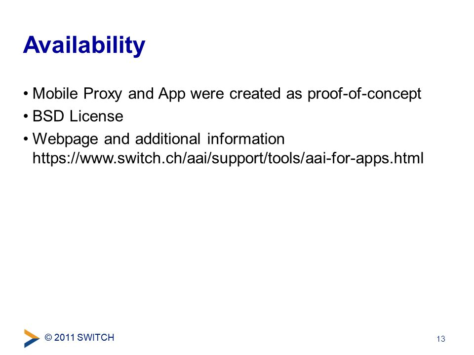 © 2011 SWITCH Mobile Proxy and App were created as proof-of-concept BSD License Webpage and additional information https://www.switch.ch/aai/support/tools/aai-for-apps.html Availability 13