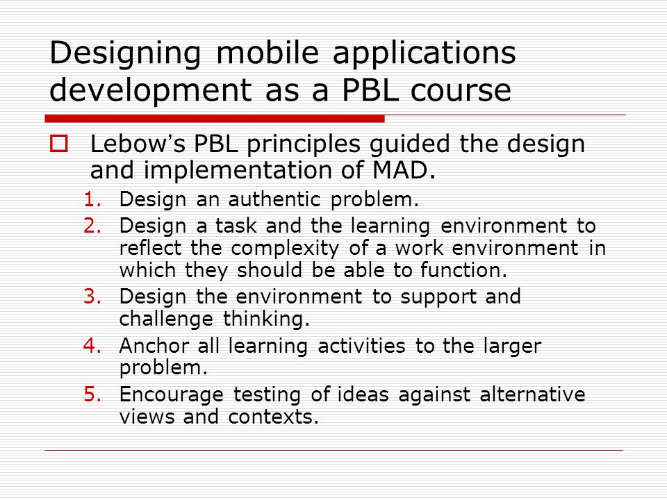 Designing mobile applications development as a PBL course Lebow s PBL principles guided the design and implementation of MAD.
