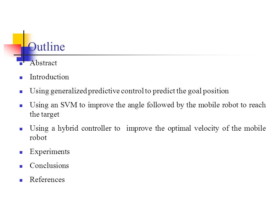Outline Abstract Introduction Using generalized predictive control to predict the goal position Using an SVM to improve the angle followed by the mobile robot to reach the target Using a hybrid controller to improve the optimal velocity of the mobile robot Experiments Conclusions References