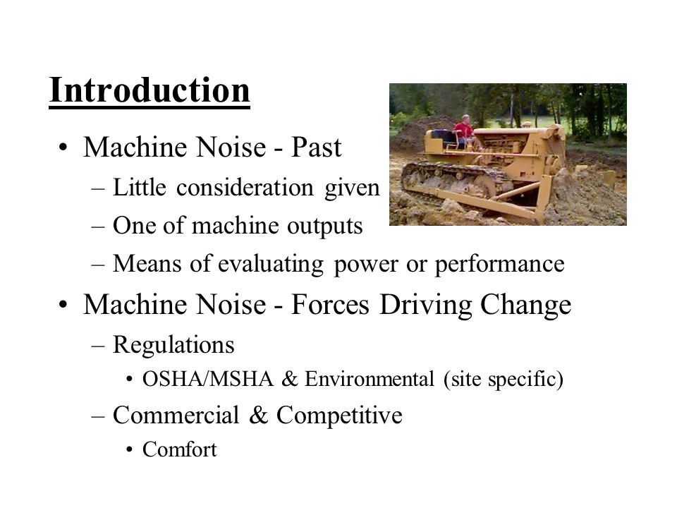 Introduction Machine Noise - Past –Little consideration given –One of machine outputs –Means of evaluating power or performance Machine Noise - Forces Driving Change –Regulations OSHA/MSHA & Environmental (site specific) –Commercial & Competitive Comfort