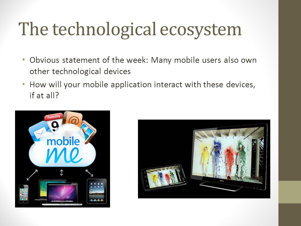 The technological ecosystem Obvious statement of the week: Many mobile users also own other technological devices How will your mobile application interact with these devices, if at all