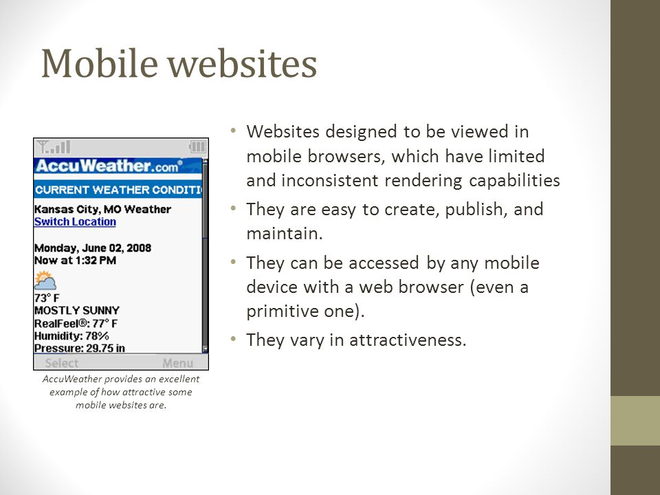 Mobile websites Websites designed to be viewed in mobile browsers, which have limited and inconsistent rendering capabilities They are easy to create, publish, and maintain.