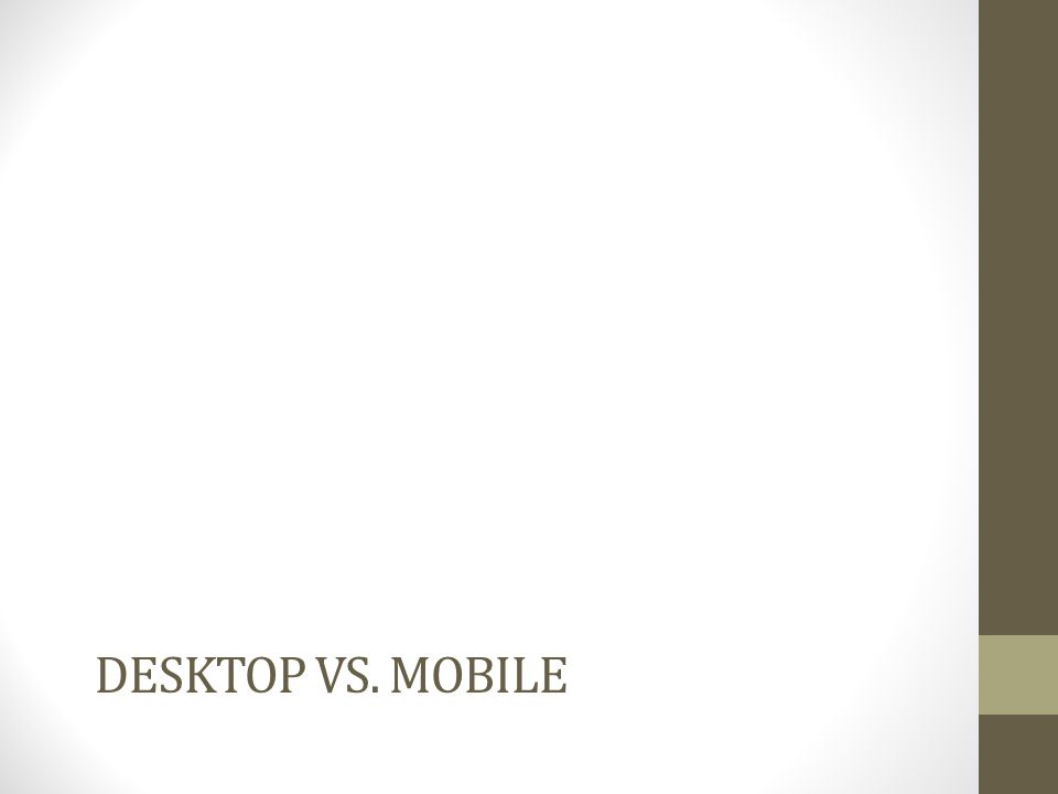 DESKTOP VS. MOBILE