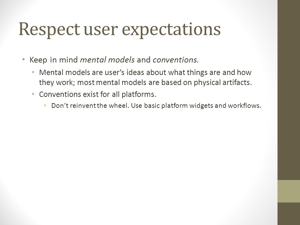 Respect user expectations Keep in mind mental models and conventions.