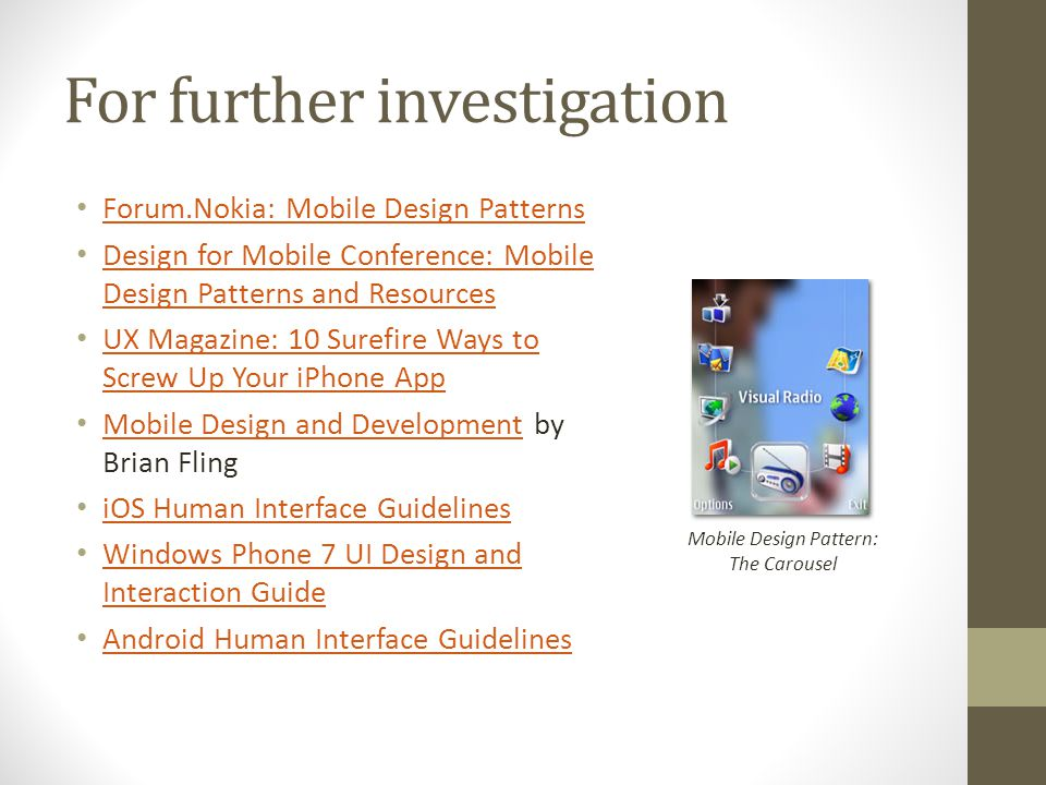 For further investigation Forum.Nokia: Mobile Design Patterns Design for Mobile Conference: Mobile Design Patterns and Resources Design for Mobile Conference: Mobile Design Patterns and Resources UX Magazine: 10 Surefire Ways to Screw Up Your iPhone App UX Magazine: 10 Surefire Ways to Screw Up Your iPhone App Mobile Design and Development by Brian Fling Mobile Design and Development iOS Human Interface Guidelines Windows Phone 7 UI Design and Interaction Guide Windows Phone 7 UI Design and Interaction Guide Android Human Interface Guidelines Mobile Design Pattern: The Carousel