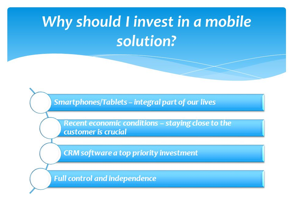 Smartphones/Tablets – integral part of our lives Recent economic conditions – staying close to the customer is crucial CRM software a top priority investment Full control and independence Why should I invest in a mobile solution