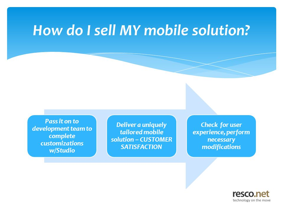 Pass it on to development team to complete customizations w/Studio Deliver a uniquely tailored mobile solution – CUSTOMER SATISFACTION Check for user experience, perform necessary modifications How do I sell MY mobile solution
