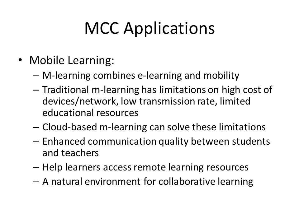 MCC Applications Mobile Learning: – M-learning combines e-learning and mobility – Traditional m-learning has limitations on high cost of devices/netwo