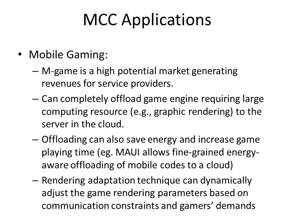MCC Applications Mobile Gaming: – M-game is a high potential market generating revenues for service providers. – Can completely offload game engine re
