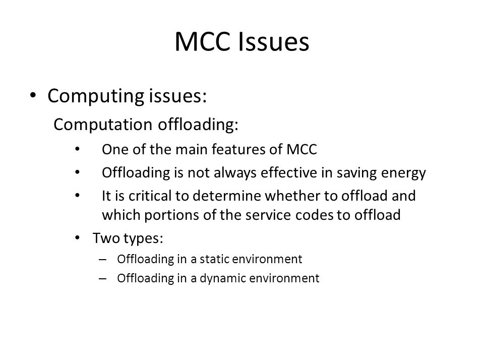 MCC Issues Computing issues: Computation offloading: One of the main features of MCC Offloading is not always effective in saving energy It is critica