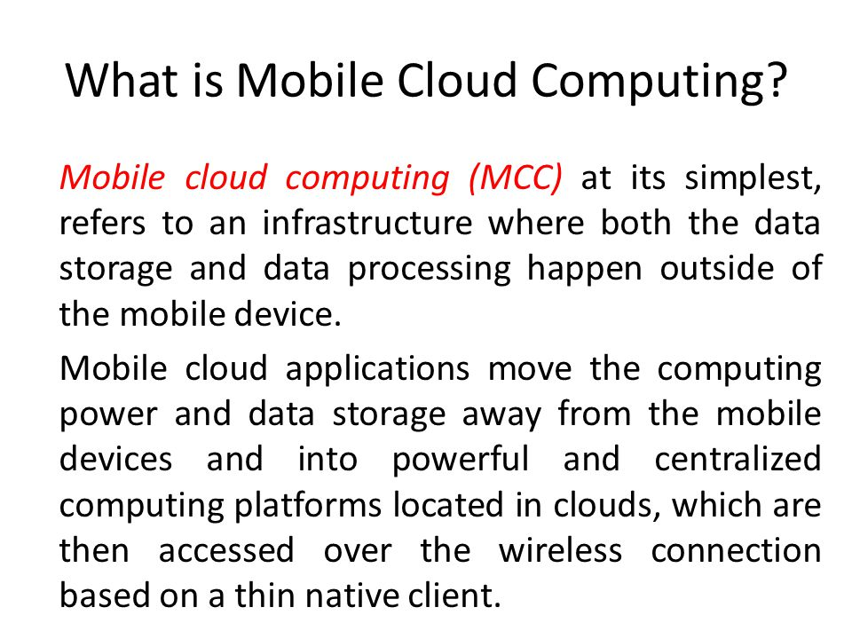 What is Mobile Cloud Computing? Mobile cloud computing (MCC) at its simplest, refers to an infrastructure where both the data storage and data process