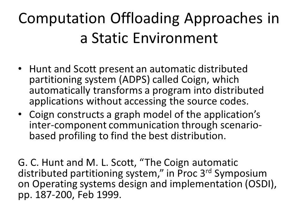 Computation Offloading Approaches in a Static Environment Hunt and Scott present an automatic distributed partitioning system (ADPS) called Coign, whi