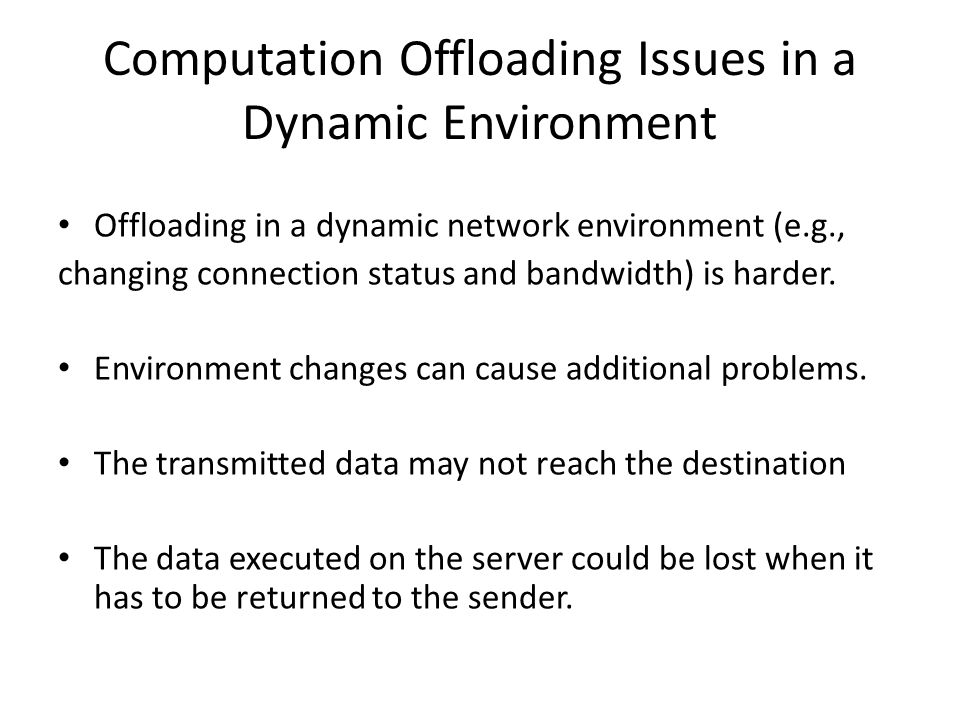 Computation Offloading Issues in a Dynamic Environment Offloading in a dynamic network environment (e.g., changing connection status and bandwidth) is