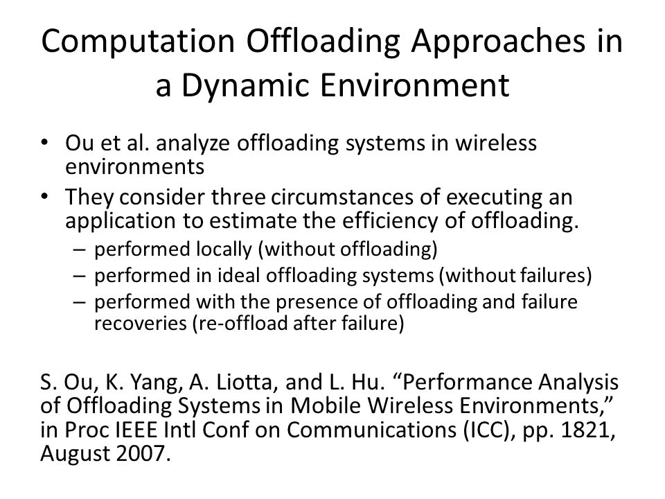 Computation Offloading Approaches in a Dynamic Environment Ou et al. analyze offloading systems in wireless environments They consider three circumsta