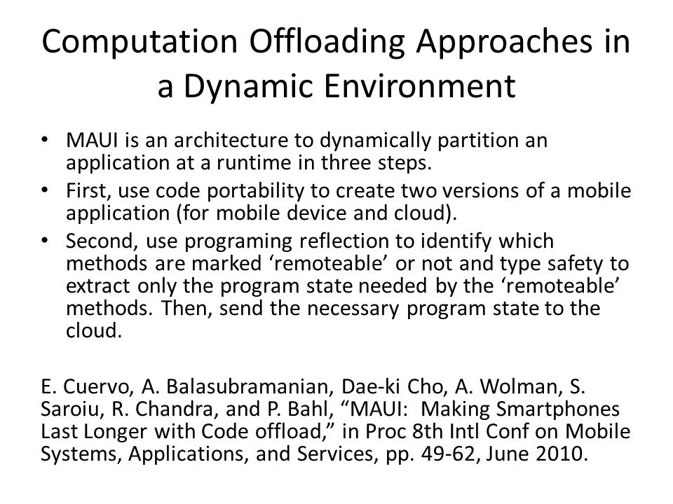Computation Offloading Approaches in a Dynamic Environment MAUI is an architecture to dynamically partition an application at a runtime in three steps