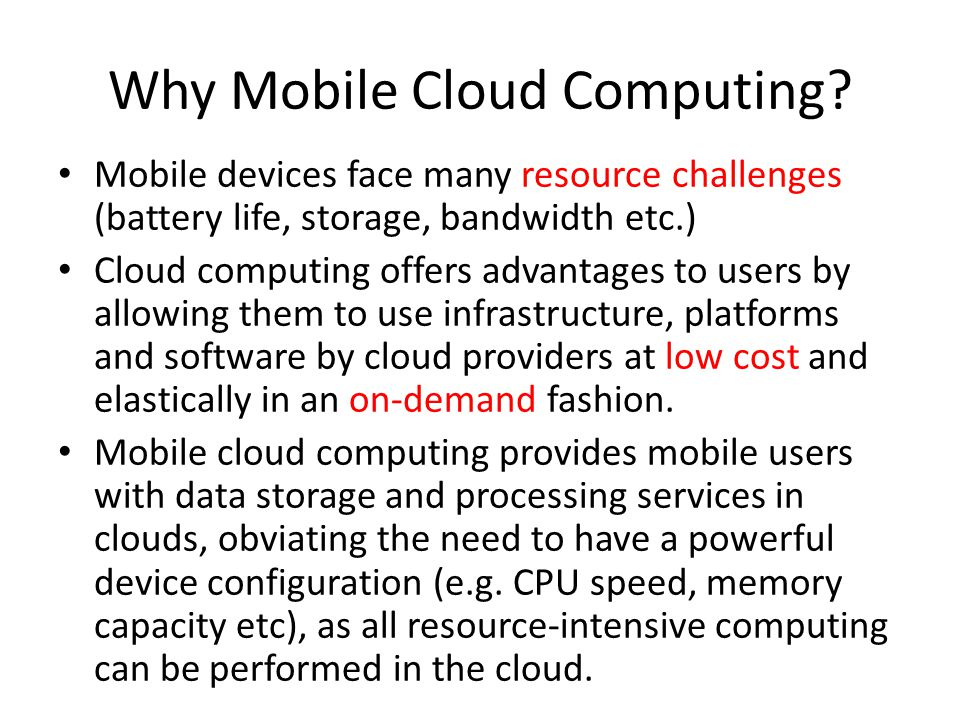 Why Mobile Cloud Computing? Mobile devices face many resource challenges (battery life, storage, bandwidth etc.) Cloud computing offers advantages to