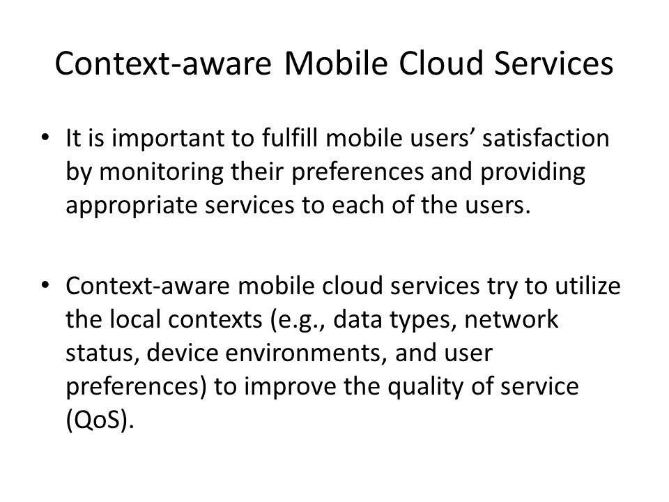Context-aware Mobile Cloud Services It is important to fulfill mobile users satisfaction by monitoring their preferences and providing appropriate ser