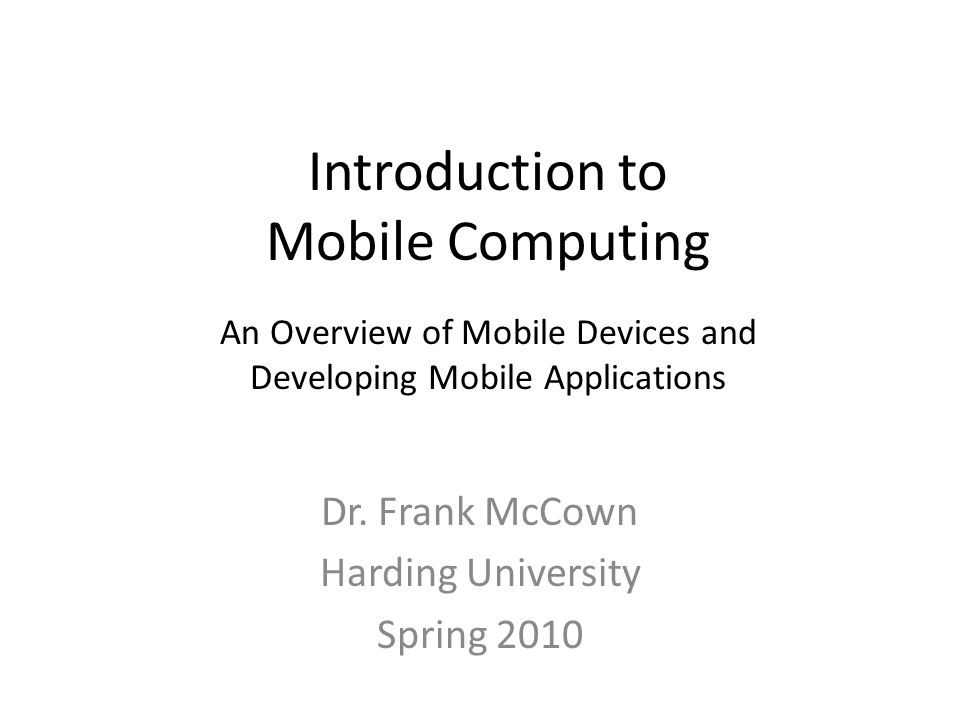 Introduction to Mobile Computing Dr. Frank McCown Harding University Spring 2010 An Overview of Mobile Devices and Developing Mobile Applications