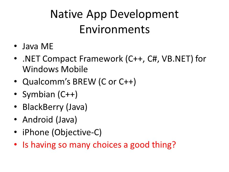 Native App Development Environments Java ME.NET Compact Framework (C++, C#, VB.NET) for Windows Mobile Qualcomms BREW (C or C++) Symbian (C++) BlackBerry (Java) Android (Java) iPhone (Objective-C) Is having so many choices a good thing?