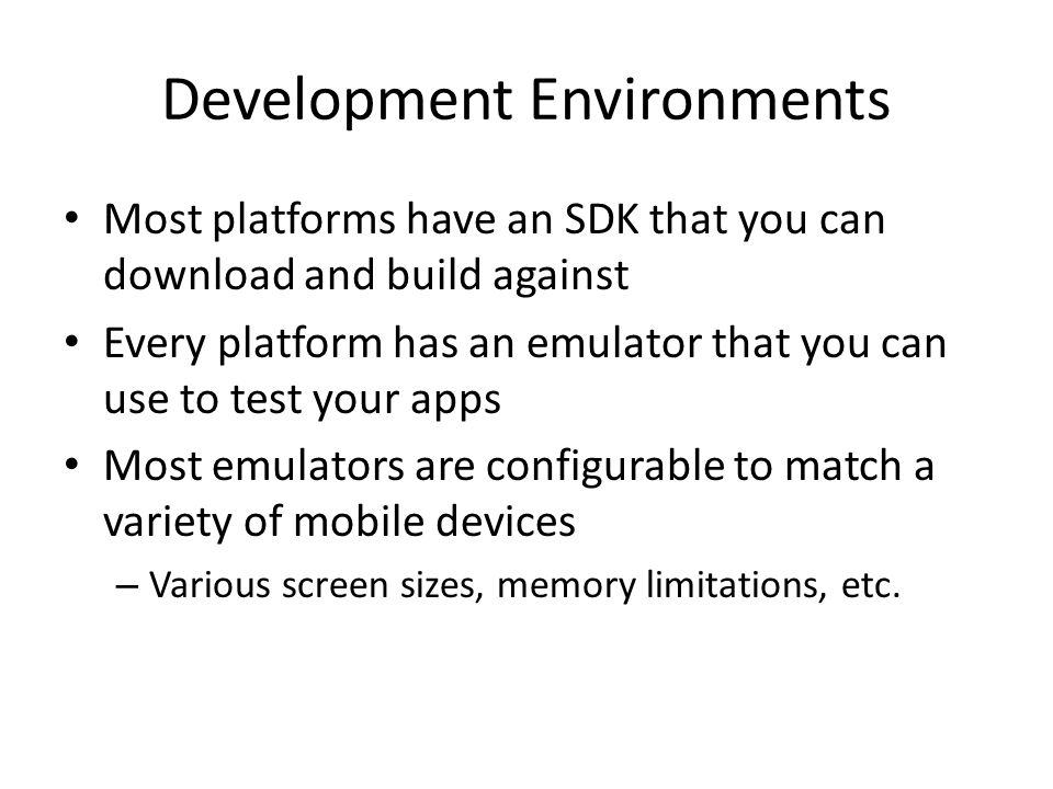 Development Environments Most platforms have an SDK that you can download and build against Every platform has an emulator that you can use to test yo