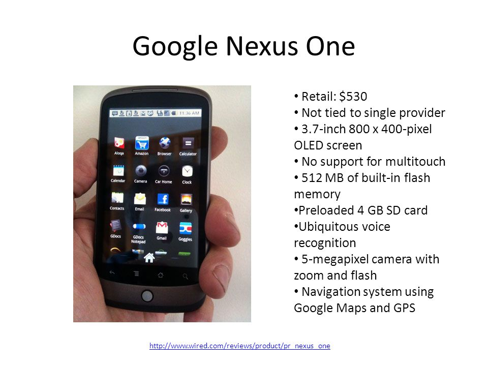 http://www.wired.com/reviews/product/pr_nexus_one Google Nexus One Retail: $530 Not tied to single provider 3.7-inch 800 x 400-pixel OLED screen No support for multitouch 512 MB of built-in flash memory Preloaded 4 GB SD card Ubiquitous voice recognition 5-megapixel camera with zoom and flash Navigation system using Google Maps and GPS