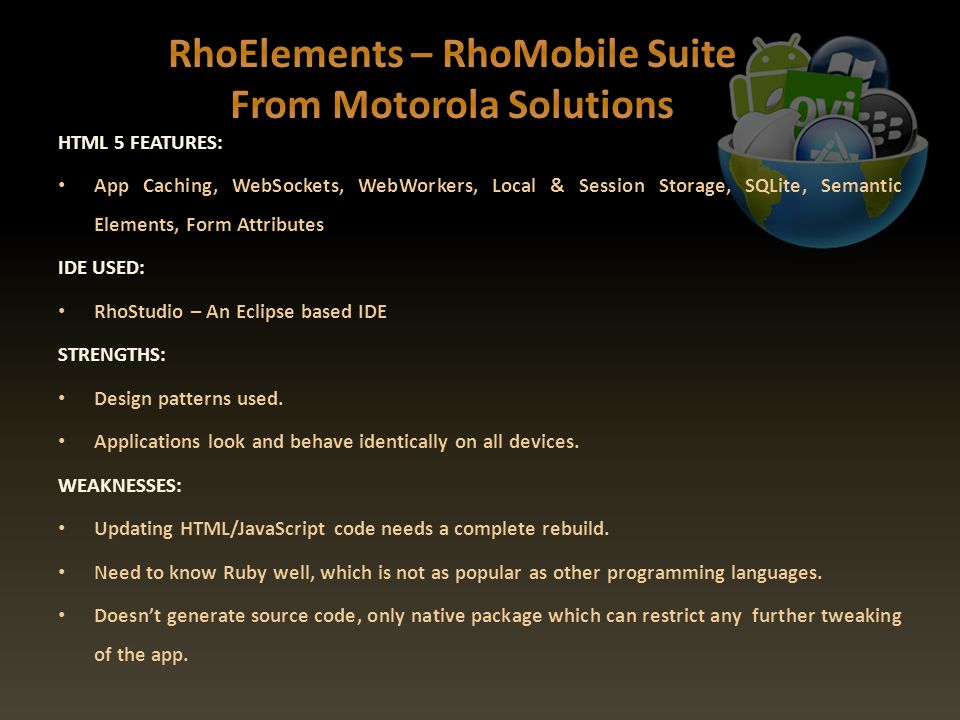 HTML 5 FEATURES: App Caching, WebSockets, WebWorkers, Local & Session Storage, SQLite, Semantic Elements, Form Attributes IDE USED: RhoStudio – An Eclipse based IDE STRENGTHS: Design patterns used.