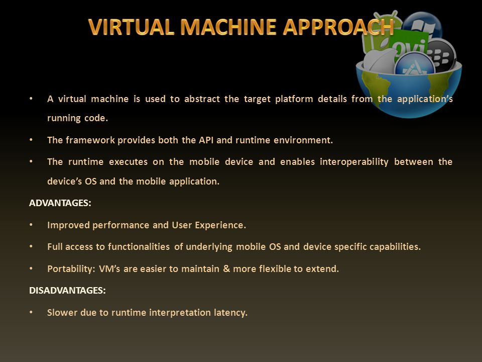 A virtual machine is used to abstract the target platform details from the applications running code.