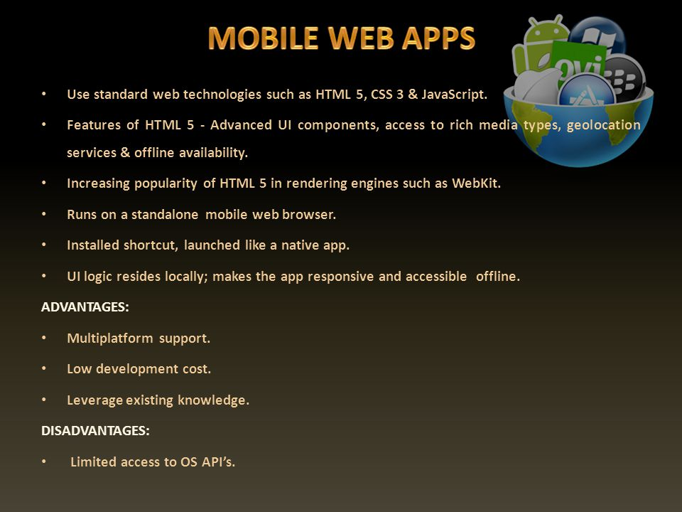 Use standard web technologies such as HTML 5, CSS 3 & JavaScript. Features of HTML 5 - Advanced UI components, access to rich media types, geolocation