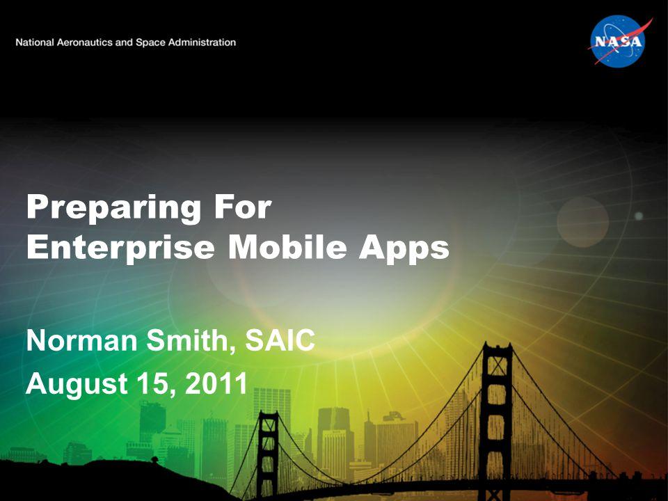Preparing For Enterprise Mobile Apps Norman Smith, SAIC August 15, 2011