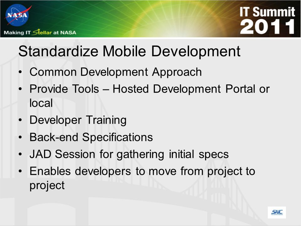 Standardize Mobile Development Common Development Approach Provide Tools – Hosted Development Portal or local Developer Training Back-end Specifications JAD Session for gathering initial specs Enables developers to move from project to project