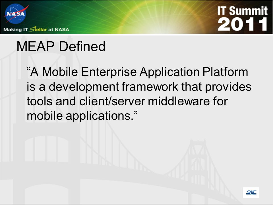MEAP Defined A Mobile Enterprise Application Platform is a development framework that provides tools and client/server middleware for mobile applications.