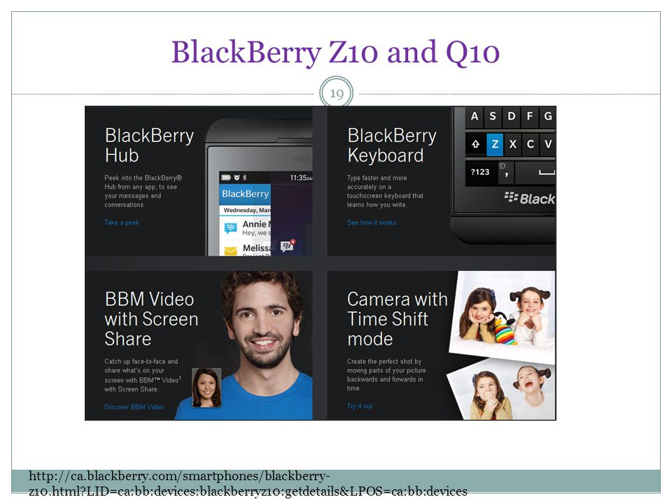 BlackBerry Z10 and Q10 19 http://ca.blackberry.com/smartphones/blackberry- z10.html LID=ca:bb:devices:blackberryz10:getdetails&LPOS=ca:bb:devices