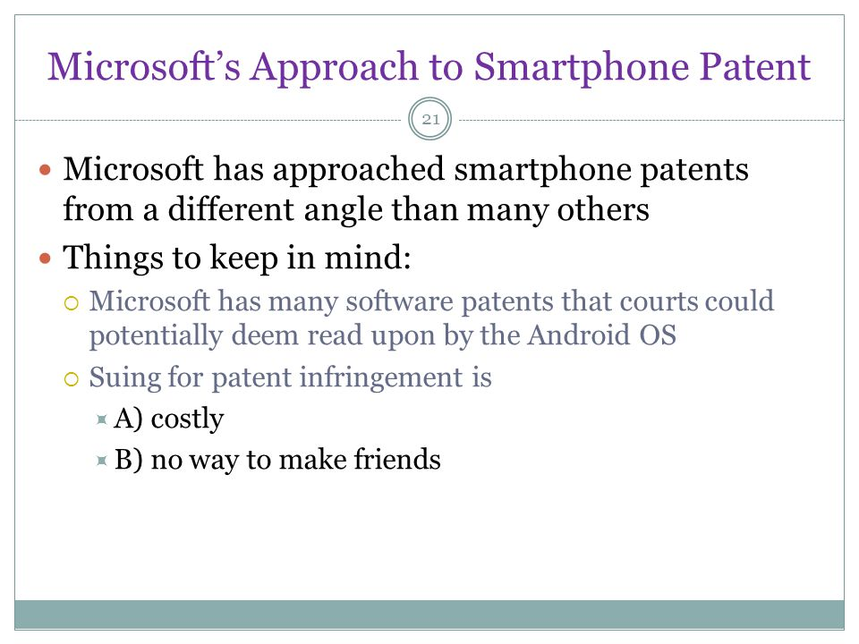 Microsofts Approach to Smartphone Patent 21 Microsoft has approached smartphone patents from a different angle than many others Things to keep in mind: Microsoft has many software patents that courts could potentially deem read upon by the Android OS Suing for patent infringement is A) costly B) no way to make friends