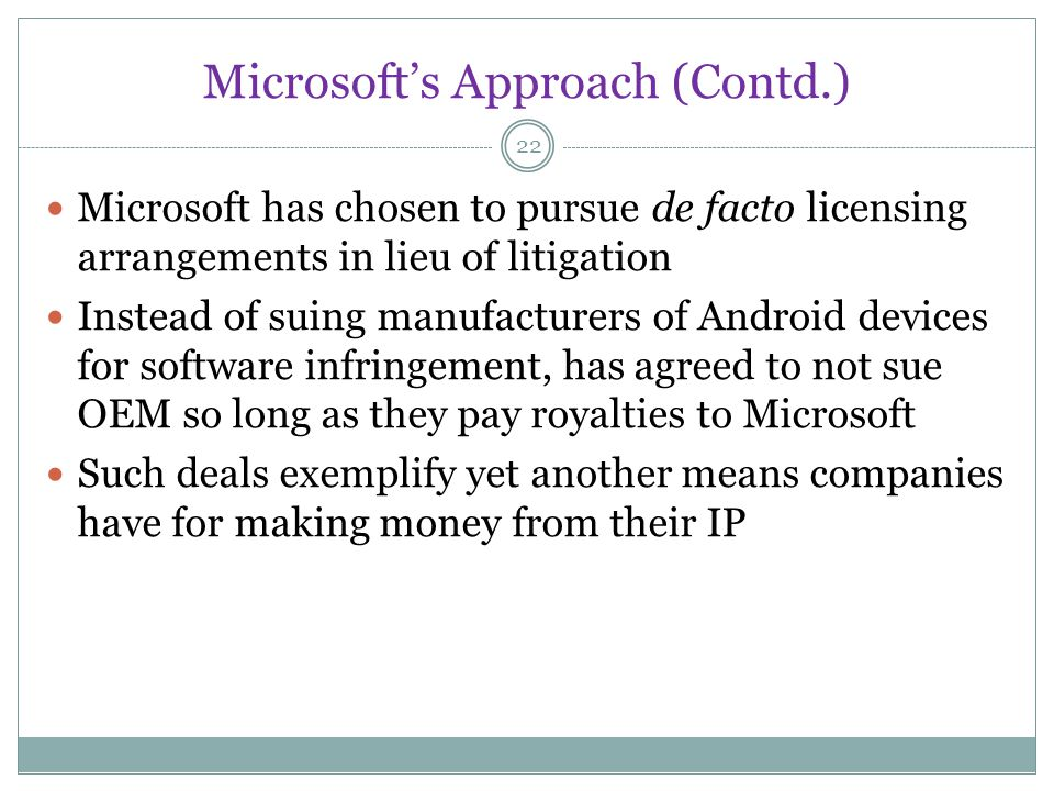 Microsofts Approach (Contd.) 22 Microsoft has chosen to pursue de facto licensing arrangements in lieu of litigation Instead of suing manufacturers of Android devices for software infringement, has agreed to not sue OEM so long as they pay royalties to Microsoft Such deals exemplify yet another means companies have for making money from their IP