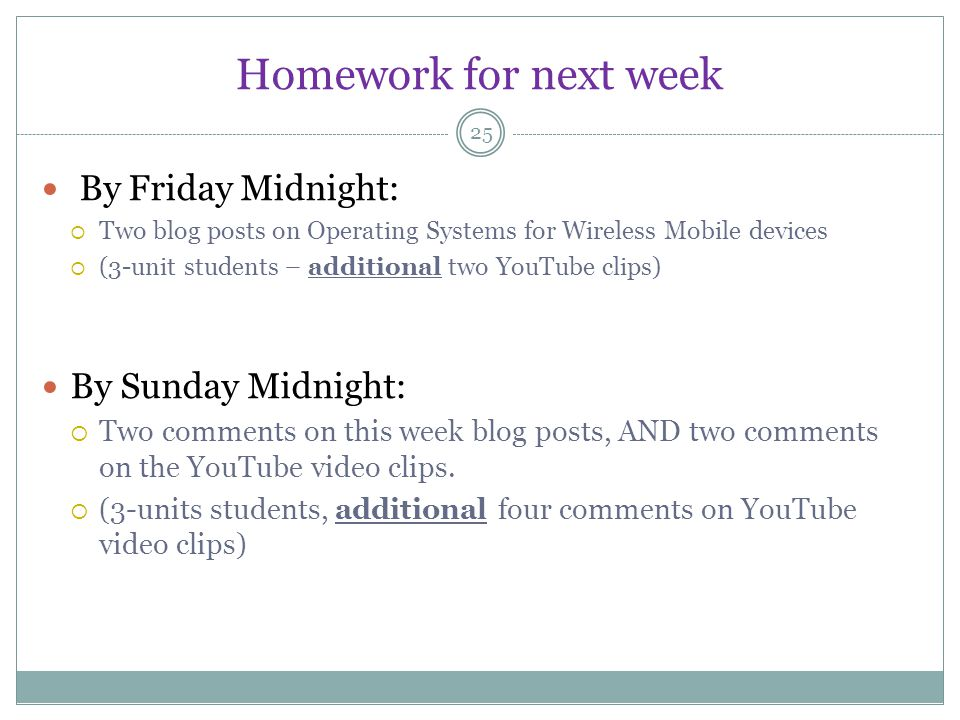 Homework for next week 25 By Friday Midnight: Two blog posts on Operating Systems for Wireless Mobile devices (3-unit students – additional two YouTube clips) By Sunday Midnight: Two comments on this week blog posts, AND two comments on the YouTube video clips.