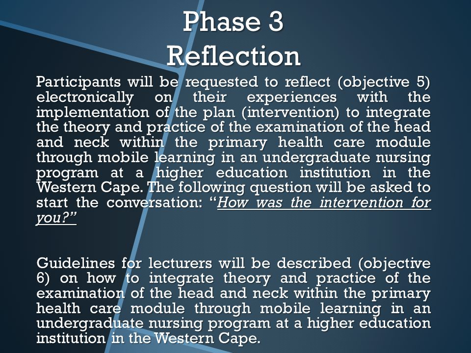 Phase 3 Reflection Participants will be requested to reflect (objective 5) electronically on their experiences with the implementation of the plan (intervention) to integrate the theory and practice of the examination of the head and neck within the primary health care module through mobile learning in an undergraduate nursing program at a higher education institution in the Western Cape.