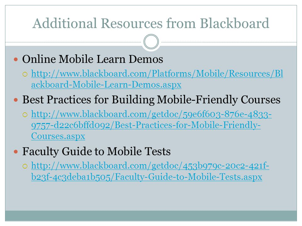 Additional Resources from Blackboard Online Mobile Learn Demos http://www.blackboard.com/Platforms/Mobile/Resources/Bl ackboard-Mobile-Learn-Demos.aspx http://www.blackboard.com/Platforms/Mobile/Resources/Bl ackboard-Mobile-Learn-Demos.aspx Best Practices for Building Mobile-Friendly Courses http://www.blackboard.com/getdoc/59e6f603-876e-4833- 9757-d22c6bffd092/Best-Practices-for-Mobile-Friendly- Courses.aspx http://www.blackboard.com/getdoc/59e6f603-876e-4833- 9757-d22c6bffd092/Best-Practices-for-Mobile-Friendly- Courses.aspx Faculty Guide to Mobile Tests http://www.blackboard.com/getdoc/453b979c-20c2-421f- b23f-4c3deba1b505/Faculty-Guide-to-Mobile-Tests.aspx http://www.blackboard.com/getdoc/453b979c-20c2-421f- b23f-4c3deba1b505/Faculty-Guide-to-Mobile-Tests.aspx