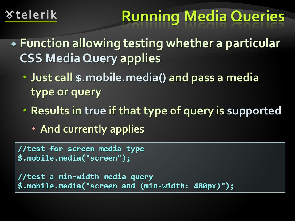 Function allowing testing whether a particular CSS Media Query applies Function allowing testing whether a particular CSS Media Query applies Just call $.mobile.media() and pass a media type or query Just call $.mobile.media() and pass a media type or query Results in true if that type of query is supported Results in true if that type of query is supported And currently applies And currently applies //test for screen media type $.mobile.media( screen ); //test a min-width media query $.mobile.media( screen and (min-width: 480px) );