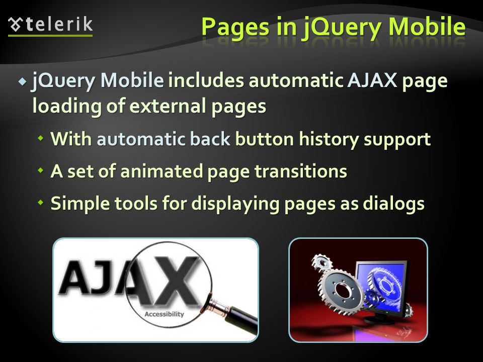 jQuery Mobile includes automatic AJAX page loading of external pages jQuery Mobile includes automatic AJAX page loading of external pages With automatic back button history support With automatic back button history support A set of animated page transitions A set of animated page transitions Simple tools for displaying pages as dialogs Simple tools for displaying pages as dialogs