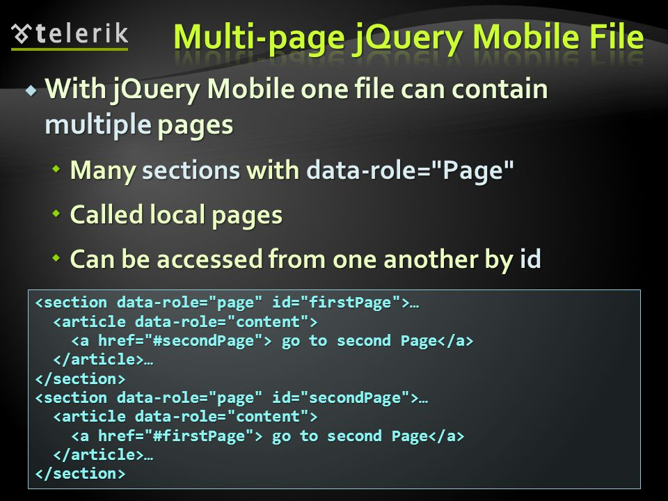 With jQuery Mobile one file can contain multiple pages With jQuery Mobile one file can contain multiple pages Many sections with data-role= Page Many sections with data-role= Page Called local pages Called local pages Can be accessed from one another by id Can be accessed from one another by id … … go to second Page go to second Page … …</section> go to second Page go to second Page … …</section>