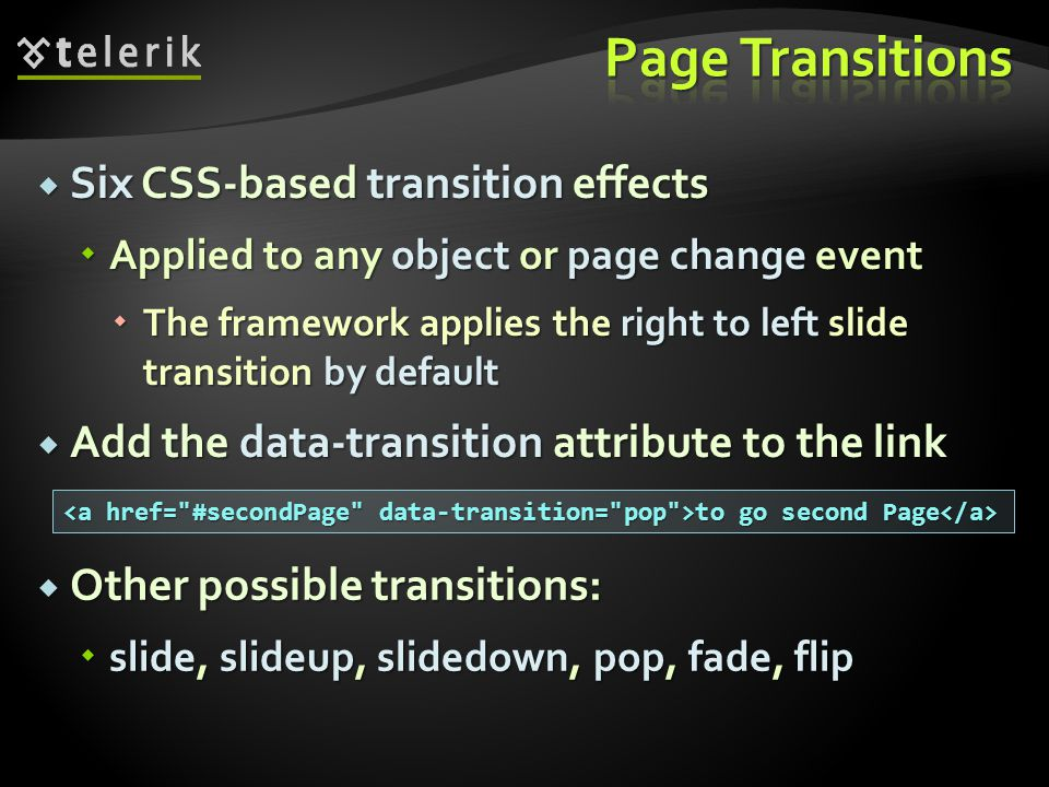 Six CSS-based transition effects Six CSS-based transition effects Applied to any object or page change event Applied to any object or page change event The framework applies the right to left slide transition by default The framework applies the right to left slide transition by default Add the data-transition attribute to the link Add the data-transition attribute to the link to go second Page to go second Page Other possible transitions: Other possible transitions: slide, slideup, slidedown, pop, fade, flip slide, slideup, slidedown, pop, fade, flip