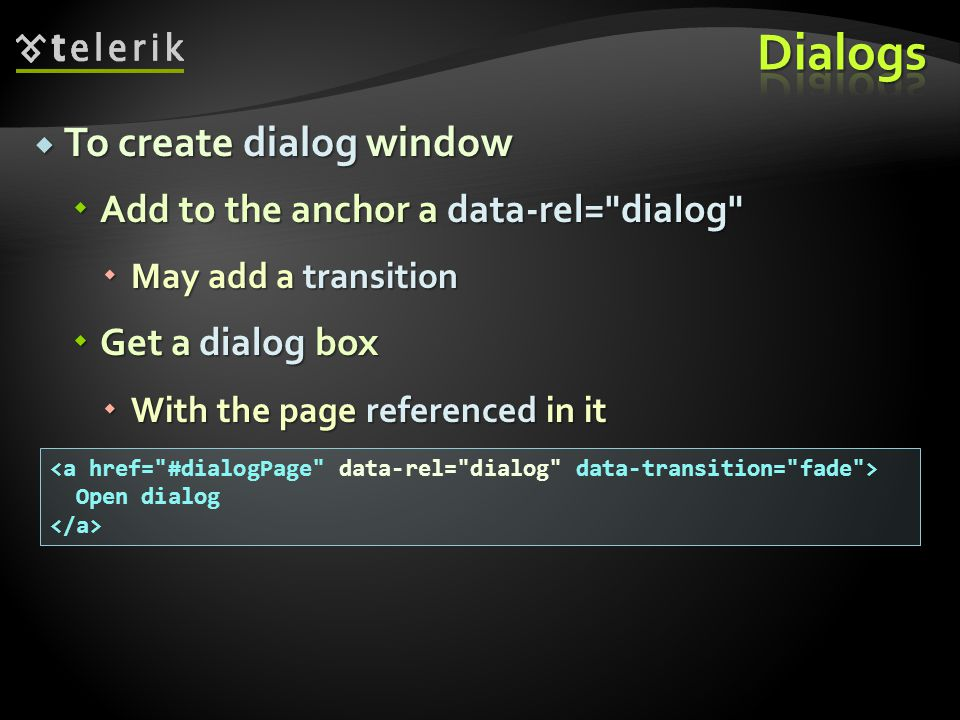 To create dialog window To create dialog window Add to the anchor a data-rel= dialog Add to the anchor a data-rel= dialog May add a transition May add a transition Get a dialog box Get a dialog box With the page referenced in it With the page referenced in it Open dialog
