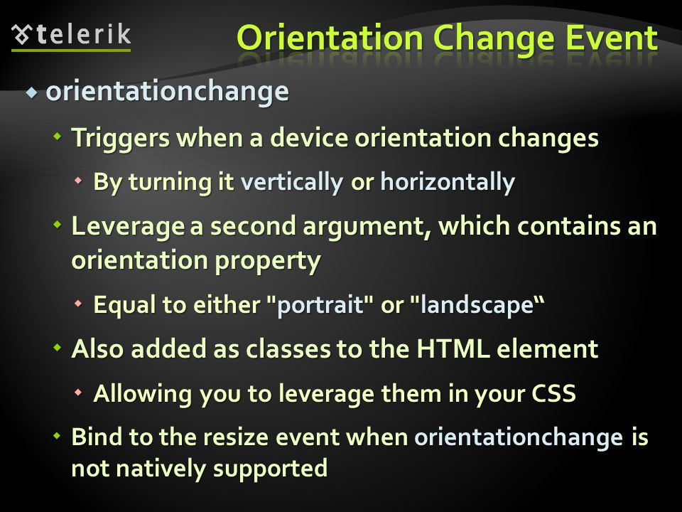 orientationchange orientationchange Triggers when a device orientation changes Triggers when a device orientation changes By turning it vertically or horizontally By turning it vertically or horizontally Leverage a second argument, which contains an orientation property Leverage a second argument, which contains an orientation property Equal to either portrait or landscape Equal to either portrait or landscape Also added as classes to the HTML element Also added as classes to the HTML element Allowing you to leverage them in your CSS Allowing you to leverage them in your CSS Bind to the resize event when orientationchange is not natively supported Bind to the resize event when orientationchange is not natively supported