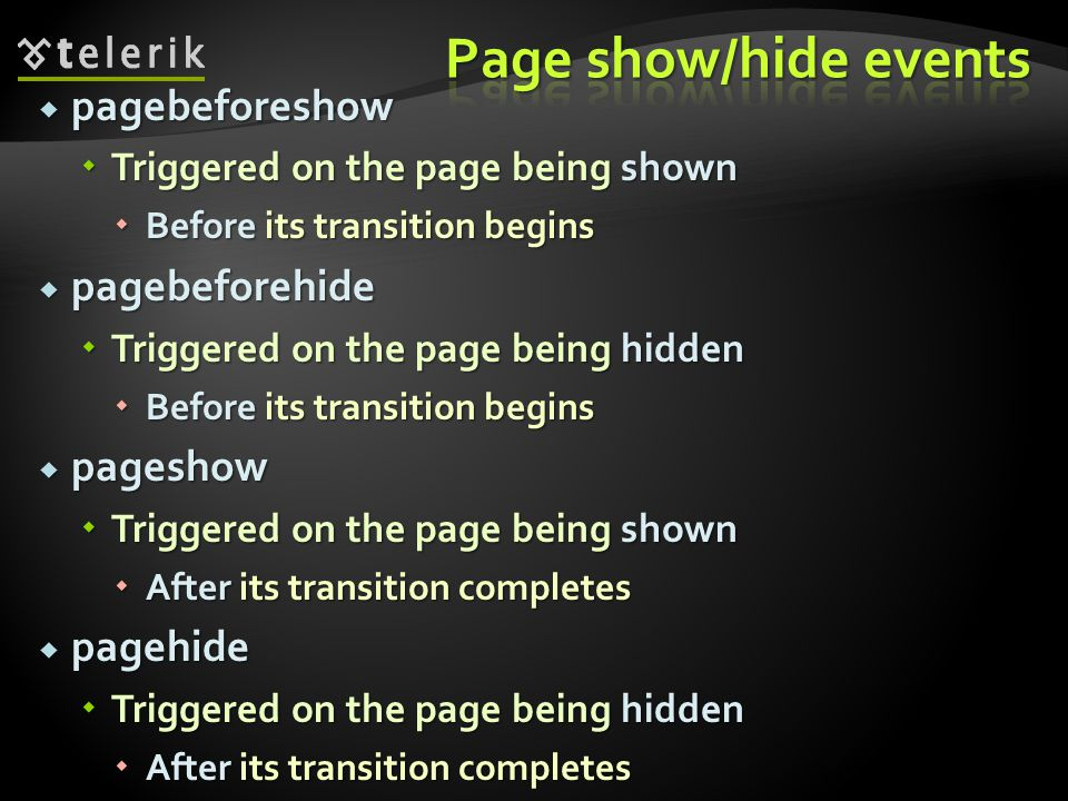 pagebeforeshow pagebeforeshow Triggered on the page being shown Triggered on the page being shown Before its transition begins Before its transition begins pagebeforehide pagebeforehide Triggered on the page being hidden Triggered on the page being hidden Before its transition begins Before its transition begins pageshow pageshow Triggered on the page being shown Triggered on the page being shown After its transition completes After its transition completes pagehide pagehide Triggered on the page being hidden Triggered on the page being hidden After its transition completes After its transition completes