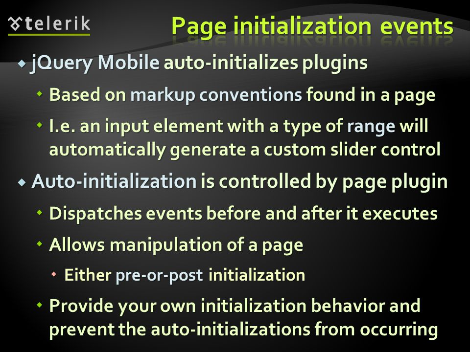 jQuery Mobile auto-initializes plugins jQuery Mobile auto-initializes plugins Based on markup conventions found in a page Based on markup conventions found in a page I.e.