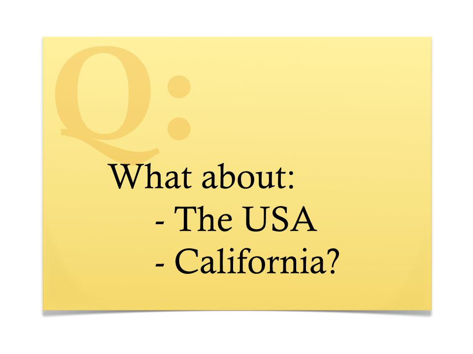 What about: - The USA - California? Q: